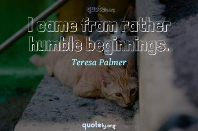 Photo Quote of I came from rather humble beginnings.