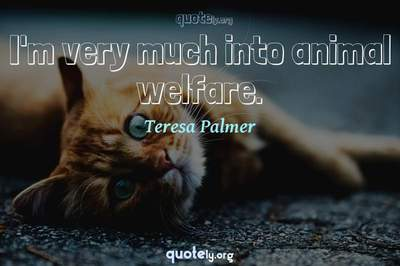 Photo Quote of I'm very much into animal welfare.