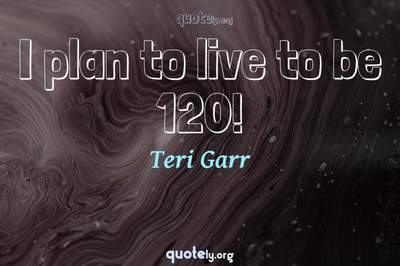 Photo Quote of I plan to live to be 120!