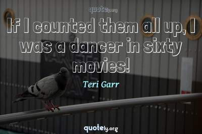 Photo Quote of If I counted them all up, I was a dancer in sixty movies!