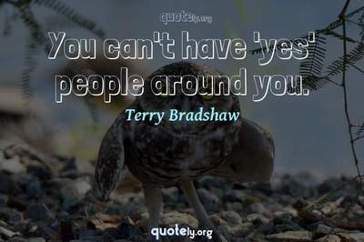 Photo Quote of You can't have 'yes' people around you.