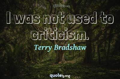 Photo Quote of I was not used to criticism.