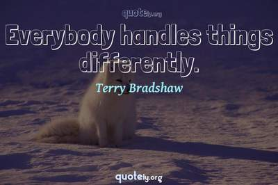 Photo Quote of Everybody handles things differently.