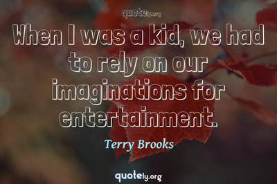 Photo Quote of When I was a kid, we had to rely on our imaginations for entertainment.