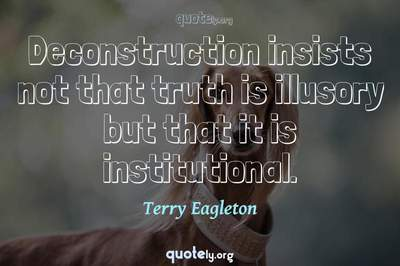 Photo Quote of Deconstruction insists not that truth is illusory but that it is institutional.