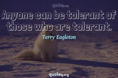 Photo Quote of Anyone can be tolerant of those who are tolerant.