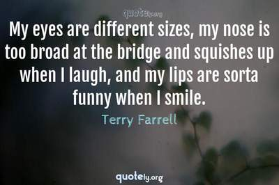 Photo Quote of My eyes are different sizes, my nose is too broad at the bridge and squishes up when I laugh, and my lips are sorta funny when I smile.