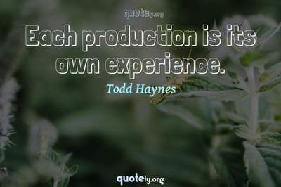 Photo Quote of Each production is its own experience.