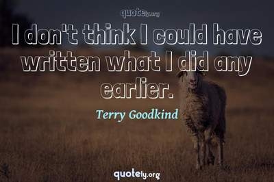 Photo Quote of I don't think I could have written what I did any earlier.