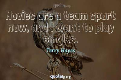 Photo Quote of Movies are a team sport now, and I want to play singles.