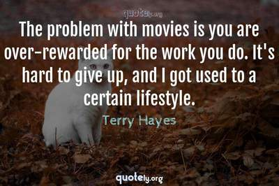 Photo Quote of The problem with movies is you are over-rewarded for the work you do. It's hard to give up, and I got used to a certain lifestyle.