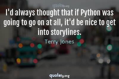 Photo Quote of I'd always thought that if Python was going to go on at all, it'd be nice to get into storylines.