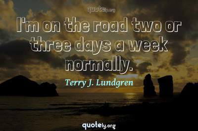 Photo Quote of I'm on the road two or three days a week normally.