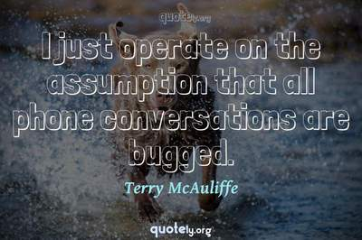 Photo Quote of I just operate on the assumption that all phone conversations are bugged.