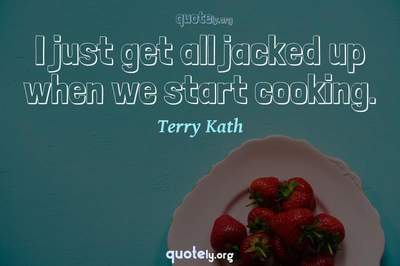 Photo Quote of I just get all jacked up when we start cooking.