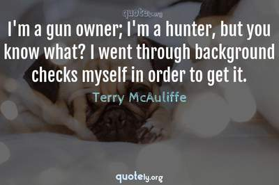 Photo Quote of I'm a gun owner; I'm a hunter, but you know what? I went through background checks myself in order to get it.
