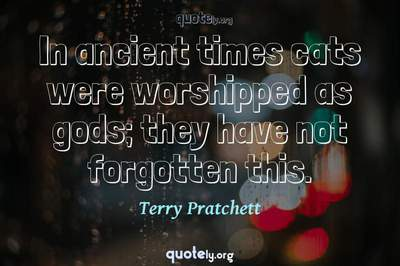 Photo Quote of In ancient times cats were worshipped as gods; they have not forgotten this.