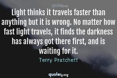 Photo Quote of Light thinks it travels faster than anything but it is wrong. No matter how fast light travels, it finds the darkness has always got there first, and is waiting for it.