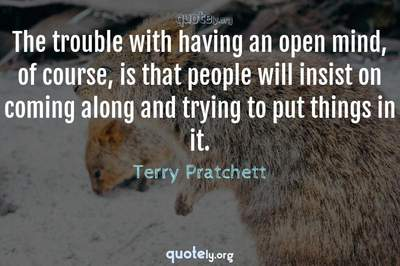 Photo Quote of The trouble with having an open mind, of course, is that people will insist on coming along and trying to put things in it.