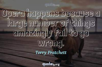 Photo Quote of Opera happens because a large number of things amazingly fail to go wrong.
