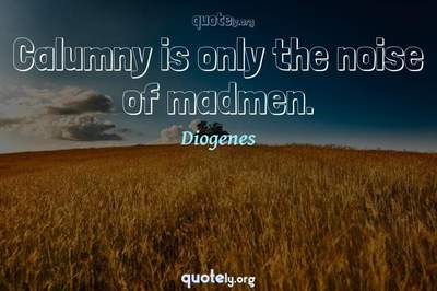 Photo Quote of Calumny is only the noise of madmen.