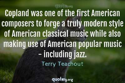 Photo Quote of Copland was one of the first American composers to forge a truly modern style of American classical music while also making use of American popular music - including jazz.