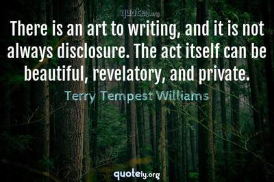 Photo Quote of There is an art to writing, and it is not always disclosure. The act itself can be beautiful, revelatory, and private.