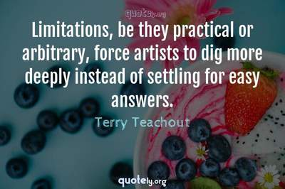 Photo Quote of Limitations, be they practical or arbitrary, force artists to dig more deeply instead of settling for easy answers.