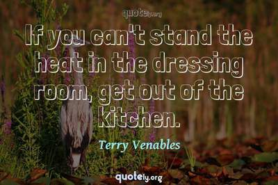Photo Quote of If you can't stand the heat in the dressing room, get out of the kitchen.