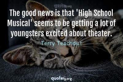 Photo Quote of The good news is that 'High School Musical' seems to be getting a lot of youngsters excited about theater.
