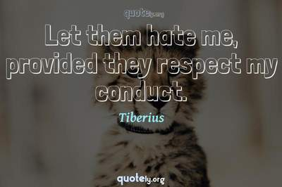 Photo Quote of Let them hate me, provided they respect my conduct.