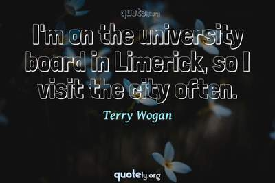 Photo Quote of I'm on the university board in Limerick, so I visit the city often.