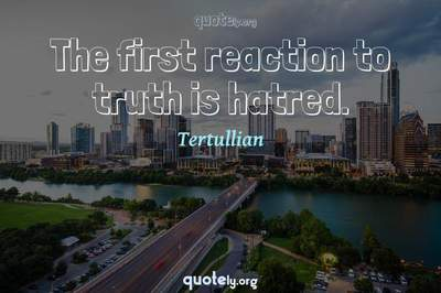 Photo Quote of The first reaction to truth is hatred.