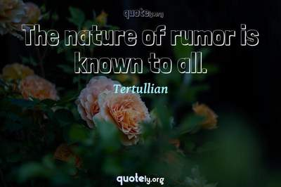 Photo Quote of The nature of rumor is known to all.