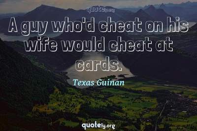 Photo Quote of A guy who'd cheat on his wife would cheat at cards.