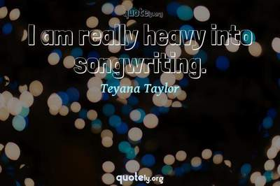 Photo Quote of I am really heavy into songwriting.