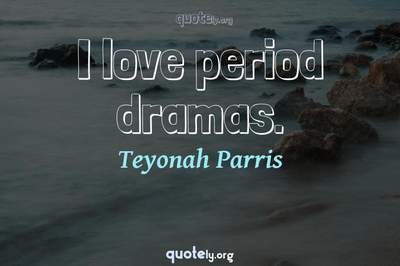 Photo Quote of I love period dramas.