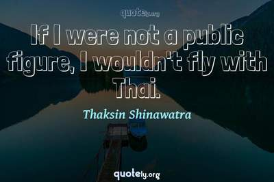 Photo Quote of If I were not a public figure, I wouldn't fly with Thai.