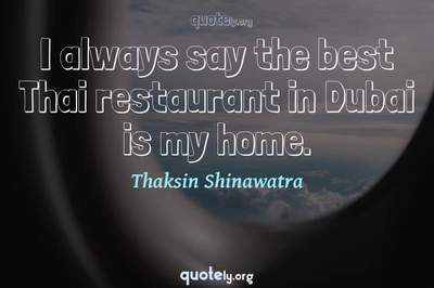 Photo Quote of I always say the best Thai restaurant in Dubai is my home.
