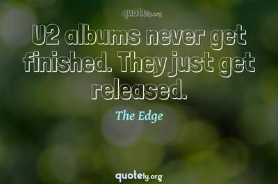 Photo Quote of U2 albums never get finished. They just get released.