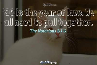 Photo Quote of '96 is the year of love. We all need to pull together.