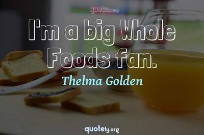 Photo Quote of I'm a big Whole Foods fan.