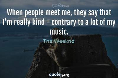 Photo Quote of When people meet me, they say that I'm really kind - contrary to a lot of my music.