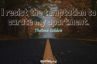 Photo Quote of I resist the temptation to curate my apartment.