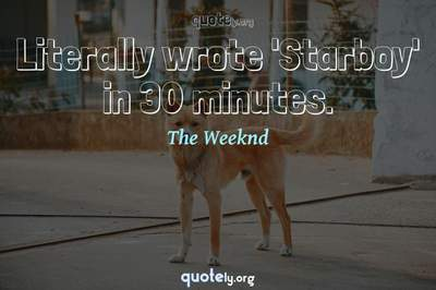 Photo Quote of Literally wrote 'Starboy' in 30 minutes.