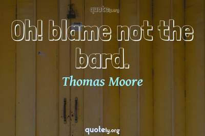 Photo Quote of Oh! blame not the bard.