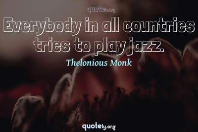 Photo Quote of Everybody in all countries tries to play jazz.