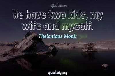 Photo Quote of We have two kids, my wife and myself.