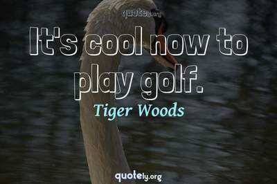 Photo Quote of It's cool now to play golf.