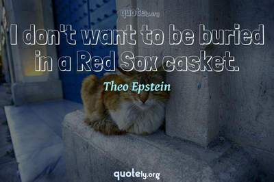 Photo Quote of I don't want to be buried in a Red Sox casket.